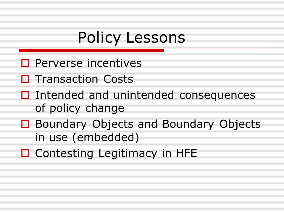 Policy Lessons  Perverse incentives  Transaction Costs  Intended and unintended consequences of policy change  Boundary Objects and Boundary Objects in use (embedded)  Contesting Legitimacy in HFE