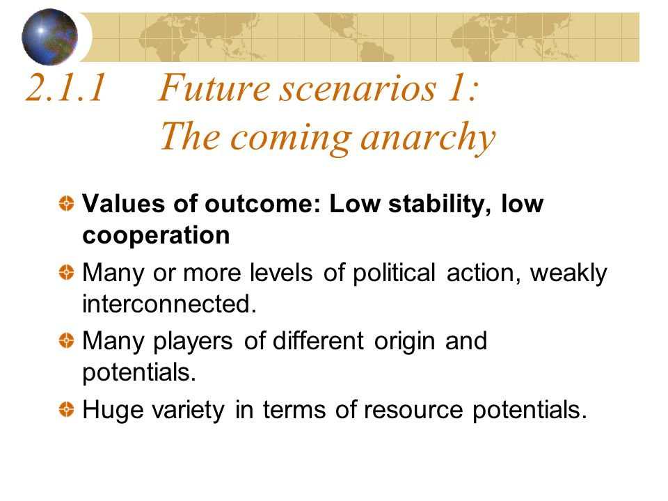 2.1.1Future scenarios 1: The coming anarchy Values of outcome: Low stability, low cooperation Many or more levels of political action, weakly interconnected.