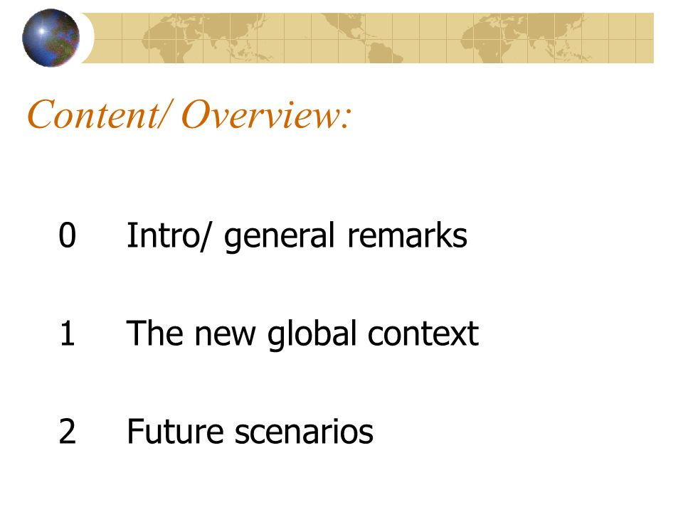 Content/ Overview: 0Intro/ general remarks 1The new global context 2 Future scenarios