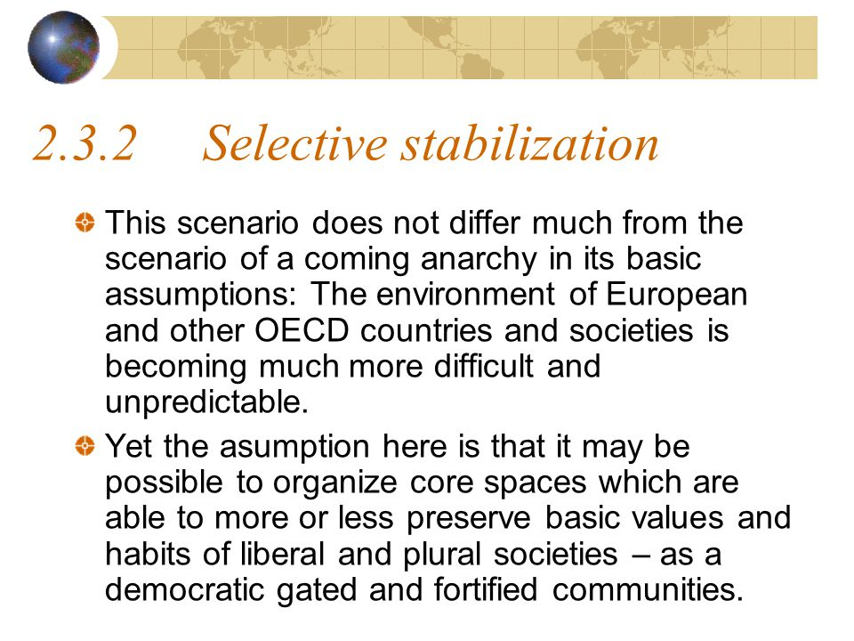 2.3.2Selective stabilization This scenario does not differ much from the scenario of a coming anarchy in its basic assumptions: The environment of European and other OECD countries and societies is becoming much more difficult and unpredictable.