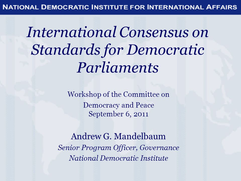 International Consensus on Standards for Democratic Parliaments Workshop of the Committee on Democracy and Peace September 6, 2011 Andrew G.