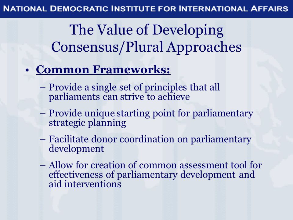 The Value of Developing Consensus/Plural Approaches Common Frameworks: –Provide a single set of principles that all parliaments can strive to achieve –Provide unique starting point for parliamentary strategic planning –Facilitate donor coordination on parliamentary development –Allow for creation of common assessment tool for effectiveness of parliamentary development and aid interventions