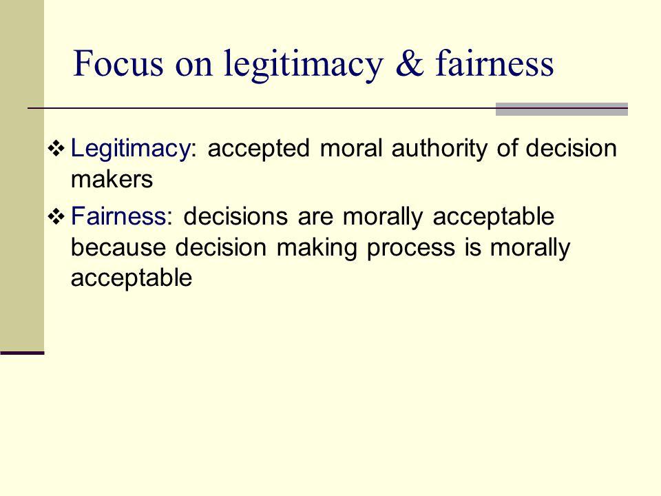 Focus on legitimacy & fairness  Legitimacy: accepted moral authority of decision makers  Fairness: decisions are morally acceptable because decision