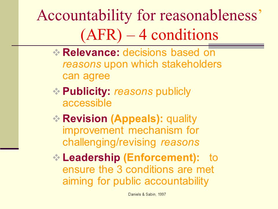 Daniels & Sabin, 1997 ' Accountability for reasonableness' (AFR) – 4 conditions  Relevance: decisions based on reasons upon which stakeholders can agree  Publicity: reasons publicly accessible  Revision (Appeals): quality improvement mechanism for challenging/revising reasons  Leadership (Enforcement): to ensure the 3 conditions are met aiming for public accountability