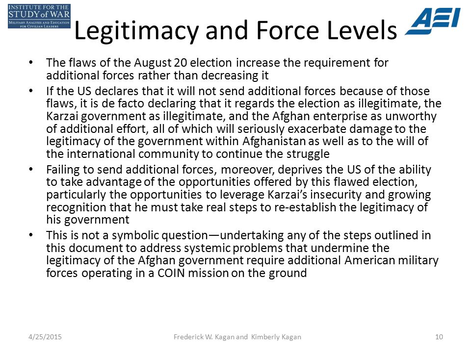 Legitimacy and Force Levels The flaws of the August 20 election increase the requirement for additional forces rather than decreasing it If the US declares that it will not send additional forces because of those flaws, it is de facto declaring that it regards the election as illegitimate, the Karzai government as illegitimate, and the Afghan enterprise as unworthy of additional effort, all of which will seriously exacerbate damage to the legitimacy of the government within Afghanistan as well as to the will of the international community to continue the struggle Failing to send additional forces, moreover, deprives the US of the ability to take advantage of the opportunities offered by this flawed election, particularly the opportunities to leverage Karzai's insecurity and growing recognition that he must take real steps to re-establish the legitimacy of his government This is not a symbolic question—undertaking any of the steps outlined in this document to address systemic problems that undermine the legitimacy of the Afghan government require additional American military forces operating in a COIN mission on the ground 4/25/2015Frederick W.