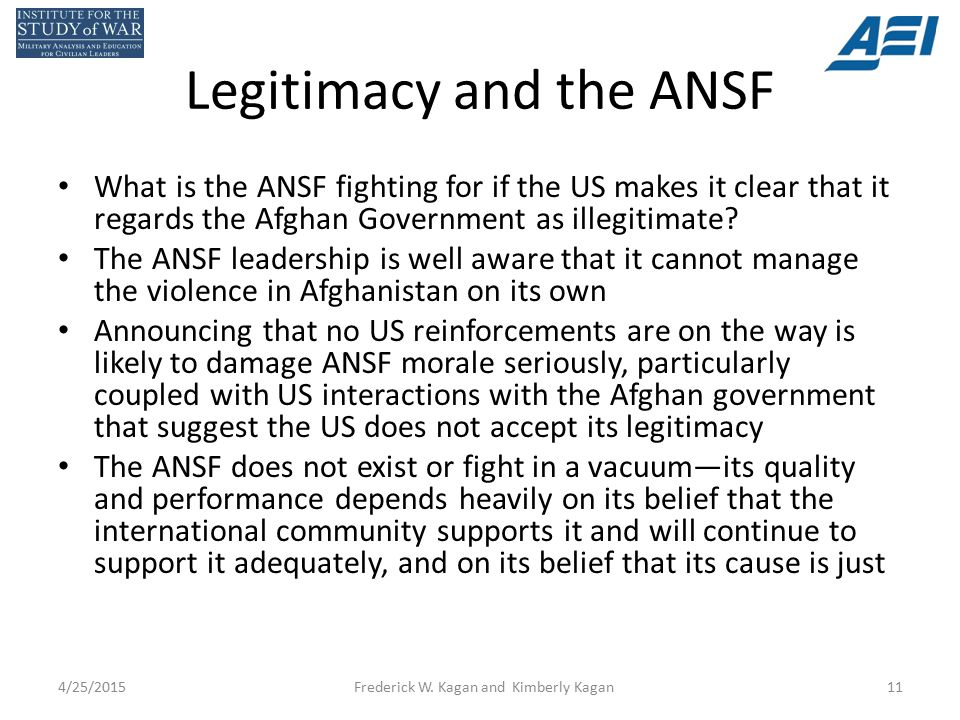 Legitimacy and the ANSF What is the ANSF fighting for if the US makes it clear that it regards the Afghan Government as illegitimate.