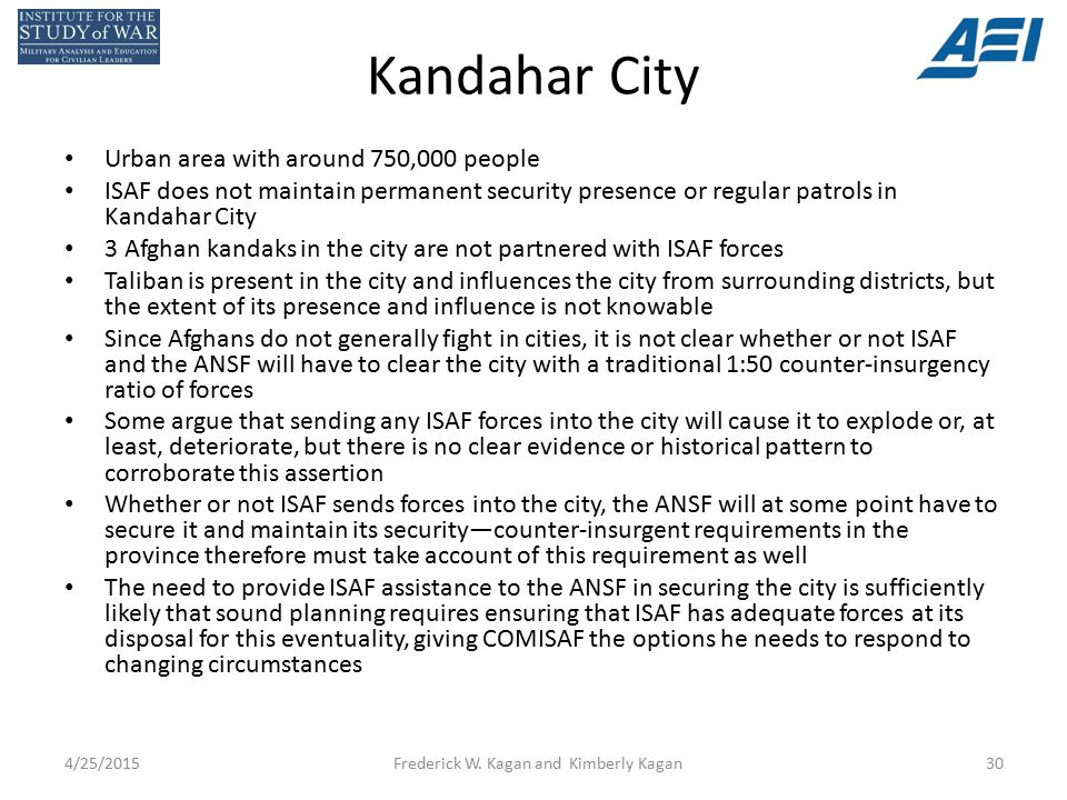 Kandahar City Urban area with around 750,000 people ISAF does not maintain permanent security presence or regular patrols in Kandahar City 3 Afghan kandaks in the city are not partnered with ISAF forces Taliban is present in the city and influences the city from surrounding districts, but the extent of its presence and influence is not knowable Since Afghans do not generally fight in cities, it is not clear whether or not ISAF and the ANSF will have to clear the city with a traditional 1:50 counter-insurgency ratio of forces Some argue that sending any ISAF forces into the city will cause it to explode or, at least, deteriorate, but there is no clear evidence or historical pattern to corroborate this assertion Whether or not ISAF sends forces into the city, the ANSF will at some point have to secure it and maintain its security—counter-insurgent requirements in the province therefore must take account of this requirement as well The need to provide ISAF assistance to the ANSF in securing the city is sufficiently likely that sound planning requires ensuring that ISAF has adequate forces at its disposal for this eventuality, giving COMISAF the options he needs to respond to changing circumstances 4/25/2015Frederick W.