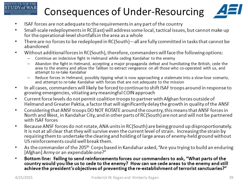 Consequences of Under-Resourcing ISAF forces are not adequate to the requirements in any part of the country Small-scale redeployments in RC(East) will address some local, tactical issues, but cannot make up for the operational-level shortfalls in the area as a whole There are no forces to be redeployed in RC(South)—all are fully committed in tasks that cannot be abandoned Without additional forces in RC(South), therefore, commanders will face the following options: – Continue an indecisive fight in Helmand while ceding Kandahar to the enemy – Abandon the fight in Helmand, accepting a major propaganda defeat and humiliating the British, cede the area to the enemy and allow the Taliban to extract vengeance on all those who co-operated with us, and attempt to re-take Kandahar – Reduce forces in Helmand, possibly tipping what is now approaching a stalemate into a slow-lose scenario, and attempt to re-take Kandahar with forces that are not adequate to the mission In all cases, commanders will likely be forced to continue to shift ISAF troops around in response to growing emergencies, vitiating any meaningful COIN approach Current force levels do not permit coalition troops to partner with Afghan forces outside of Helmand and Greater Paktia, a factor that will significantly delay the growth in quality of the ANSF Considering that ANSF troops DO NOT ROTATE around the country, this means that ANSF forces in North and West, in Kandahar City, and in other parts of RC(South) are not and will not be partnered with ISAF forces Because ANSF forces do not rotate, ANA units in RC(South) are being ground up disproportionately.