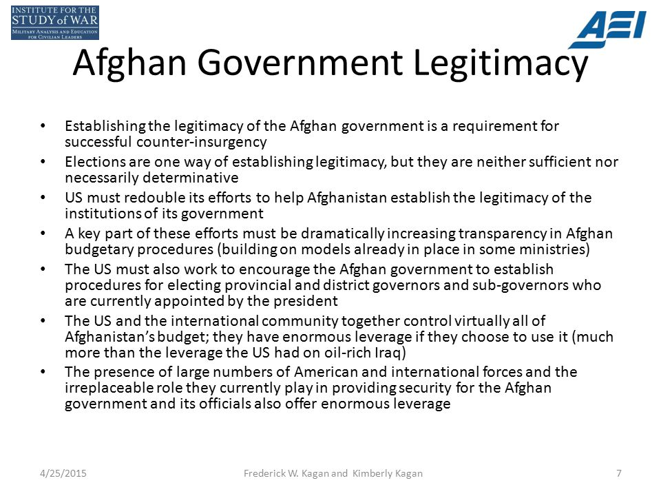 Afghan Government Legitimacy Establishing the legitimacy of the Afghan government is a requirement for successful counter-insurgency Elections are one way of establishing legitimacy, but they are neither sufficient nor necessarily determinative US must redouble its efforts to help Afghanistan establish the legitimacy of the institutions of its government A key part of these efforts must be dramatically increasing transparency in Afghan budgetary procedures (building on models already in place in some ministries) The US must also work to encourage the Afghan government to establish procedures for electing provincial and district governors and sub-governors who are currently appointed by the president The US and the international community together control virtually all of Afghanistan's budget; they have enormous leverage if they choose to use it (much more than the leverage the US had on oil-rich Iraq) The presence of large numbers of American and international forces and the irreplaceable role they currently play in providing security for the Afghan government and its officials also offer enormous leverage 4/25/2015Frederick W.