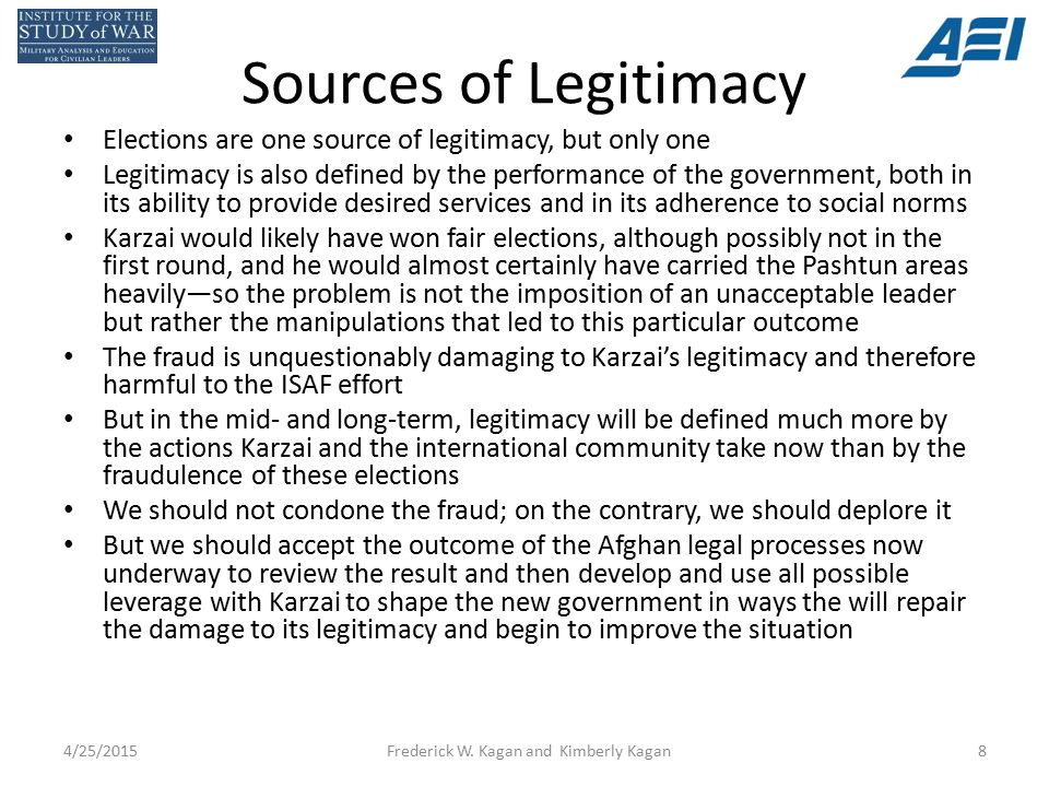 Sources of Legitimacy Elections are one source of legitimacy, but only one Legitimacy is also defined by the performance of the government, both in its ability to provide desired services and in its adherence to social norms Karzai would likely have won fair elections, although possibly not in the first round, and he would almost certainly have carried the Pashtun areas heavily—so the problem is not the imposition of an unacceptable leader but rather the manipulations that led to this particular outcome The fraud is unquestionably damaging to Karzai's legitimacy and therefore harmful to the ISAF effort But in the mid- and long-term, legitimacy will be defined much more by the actions Karzai and the international community take now than by the fraudulence of these elections We should not condone the fraud; on the contrary, we should deplore it But we should accept the outcome of the Afghan legal processes now underway to review the result and then develop and use all possible leverage with Karzai to shape the new government in ways the will repair the damage to its legitimacy and begin to improve the situation 4/25/2015Frederick W.