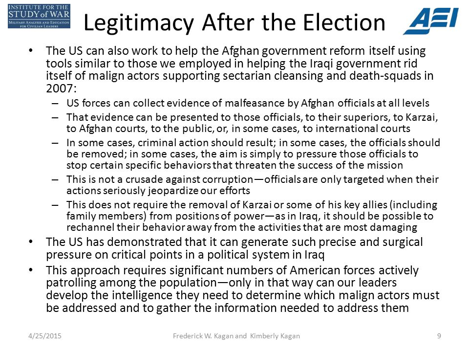 Legitimacy After the Election The US can also work to help the Afghan government reform itself using tools similar to those we employed in helping the Iraqi government rid itself of malign actors supporting sectarian cleansing and death-squads in 2007: – US forces can collect evidence of malfeasance by Afghan officials at all levels – That evidence can be presented to those officials, to their superiors, to Karzai, to Afghan courts, to the public, or, in some cases, to international courts – In some cases, criminal action should result; in some cases, the officials should be removed; in some cases, the aim is simply to pressure those officials to stop certain specific behaviors that threaten the success of the mission – This is not a crusade against corruption—officials are only targeted when their actions seriously jeopardize our efforts – This does not require the removal of Karzai or some of his key allies (including family members) from positions of power—as in Iraq, it should be possible to rechannel their behavior away from the activities that are most damaging The US has demonstrated that it can generate such precise and surgical pressure on critical points in a political system in Iraq This approach requires significant numbers of American forces actively patrolling among the population—only in that way can our leaders develop the intelligence they need to determine which malign actors must be addressed and to gather the information needed to address them 4/25/2015Frederick W.