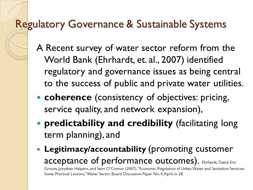 Regulatory Governance & Sustainable Systems A Recent survey of water sector reform from the World Bank (Ehrhardt, et. al., 2007) identified regulatory