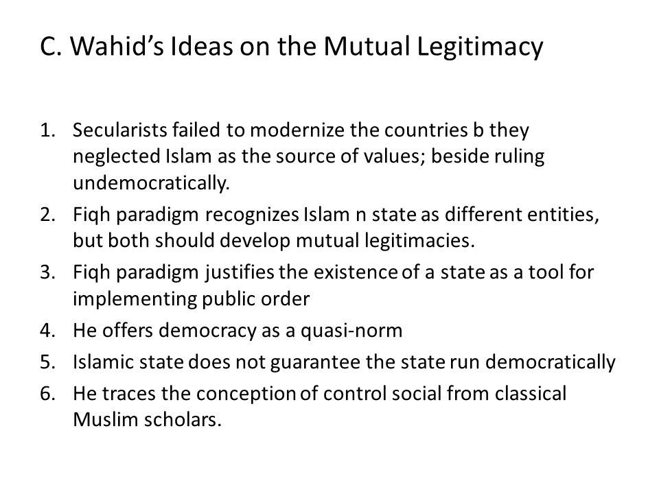 C. Wahid's Ideas on the Mutual Legitimacy 1.Secularists failed to modernize the countries b they neglected Islam as the source of values; beside rulin