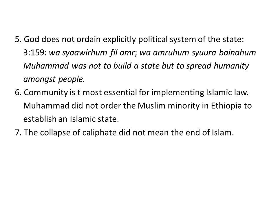 5. God does not ordain explicitly political system of the state: 3:159: wa syaawirhum fil amr; wa amruhum syuura bainahum Muhammad was not to build a