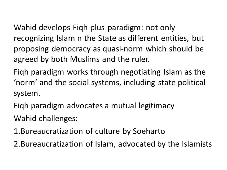 Wahid develops Fiqh-plus paradigm: not only recognizing Islam n the State as different entities, but proposing democracy as quasi-norm which should be agreed by both Muslims and the ruler.