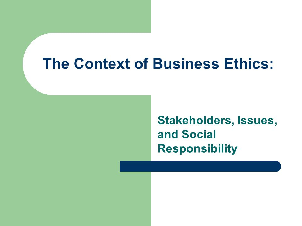 The Context of Business Ethics: Stakeholders, Issues, and Social Responsibility