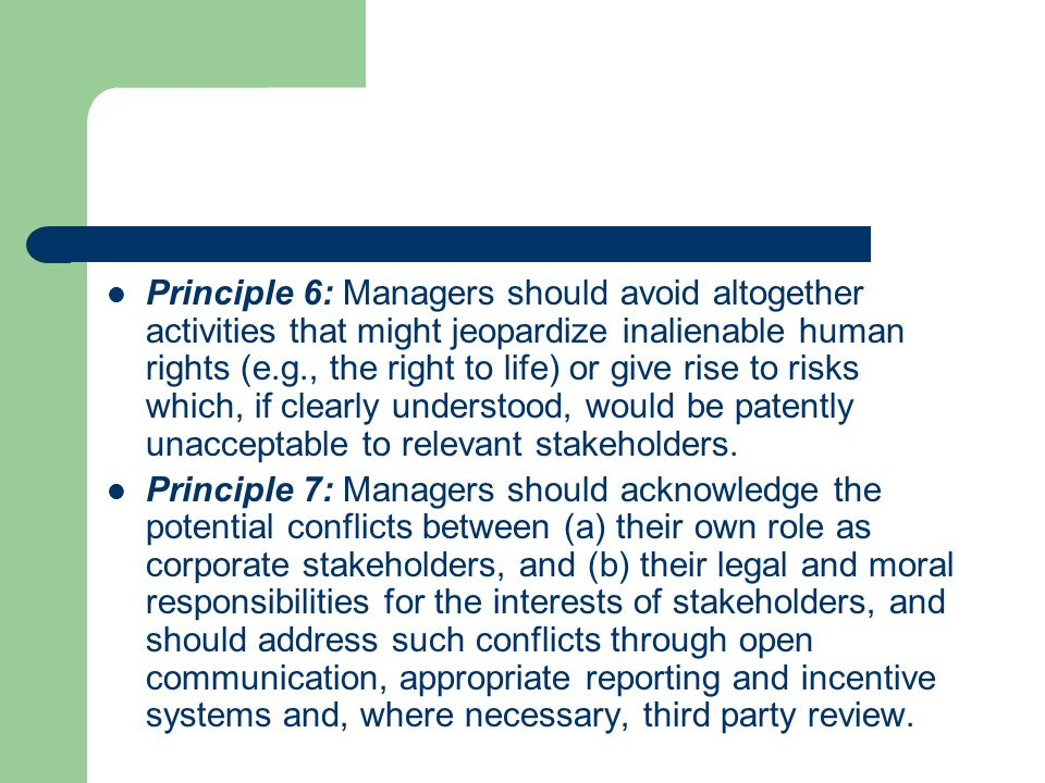 Principle 6: Managers should avoid altogether activities that might jeopardize inalienable human rights (e.g., the right to life) or give rise to risks which, if clearly understood, would be patently unacceptable to relevant stakeholders.