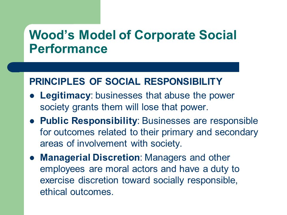 Wood's Model of Corporate Social Performance PRINCIPLES OF SOCIAL RESPONSIBILITY Legitimacy: businesses that abuse the power society grants them will lose that power.