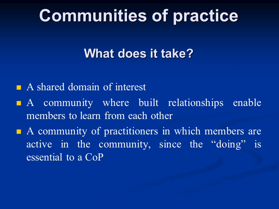 A shared domain of interest A community where built relationships enable members to learn from each other A community of practitioners in which members are active in the community, since the doing is essential to a CoP Communities of practice What does it take