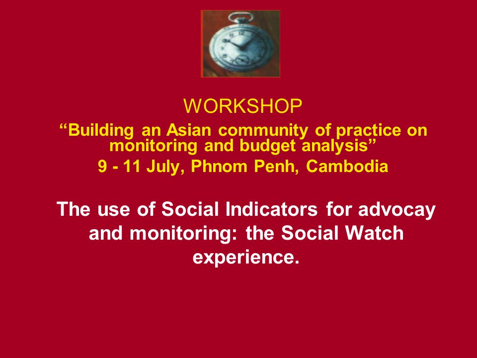 WORKSHOP Building an Asian community of practice on monitoring and budget analysis 9 - 11 July, Phnom Penh, Cambodia The use of Social Indicators for advocay and monitoring: the Social Watch experience.