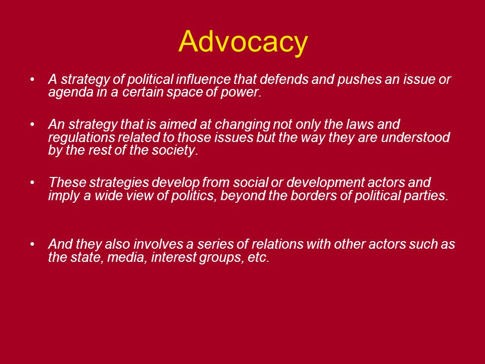 Advocacy A strategy of political influence that defends and pushes an issue or agenda in a certain space of power.