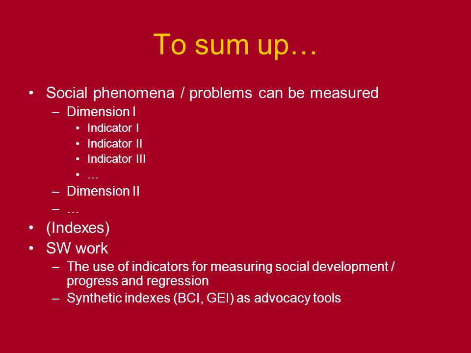 To sum up… Social phenomena / problems can be measured –Dimension I Indicator I Indicator II Indicator III … –Dimension II –… (Indexes) SW work –The use of indicators for measuring social development / progress and regression –Synthetic indexes (BCI, GEI) as advocacy tools