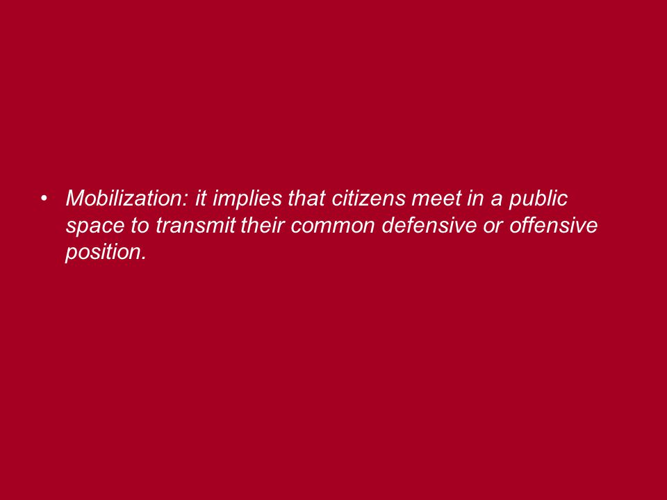 Mobilization: it implies that citizens meet in a public space to transmit their common defensive or offensive position.