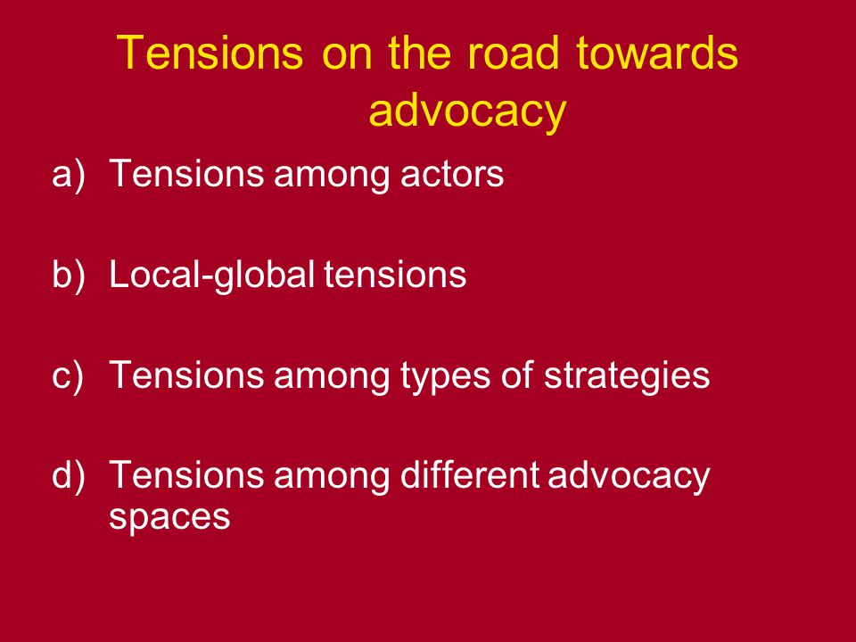 Tensions on the road towards advocacy a)Tensions among actors b)Local-global tensions c)Tensions among types of strategies d)Tensions among different advocacy spaces