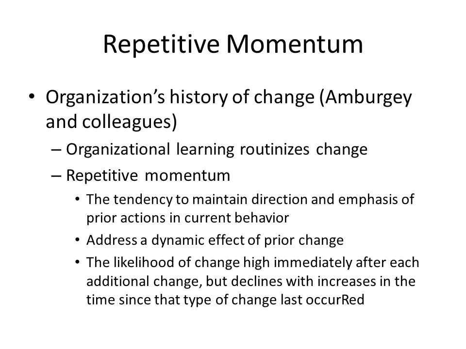 Repetitive Momentum Organization's history of change (Amburgey and colleagues) – Organizational learning routinizes change – Repetitive momentum The tendency to maintain direction and emphasis of prior actions in current behavior Address a dynamic effect of prior change The likelihood of change high immediately after each additional change, but declines with increases in the time since that type of change last occurRed
