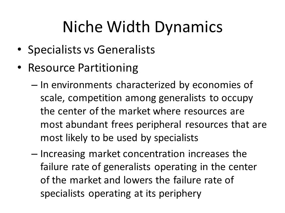 Niche Width Dynamics Specialists vs Generalists Resource Partitioning – In environments characterized by economies of scale, competition among generalists to occupy the center of the market where resources are most abundant frees peripheral resources that are most likely to be used by specialists – Increasing market concentration increases the failure rate of generalists operating in the center of the market and lowers the failure rate of specialists operating at its periphery
