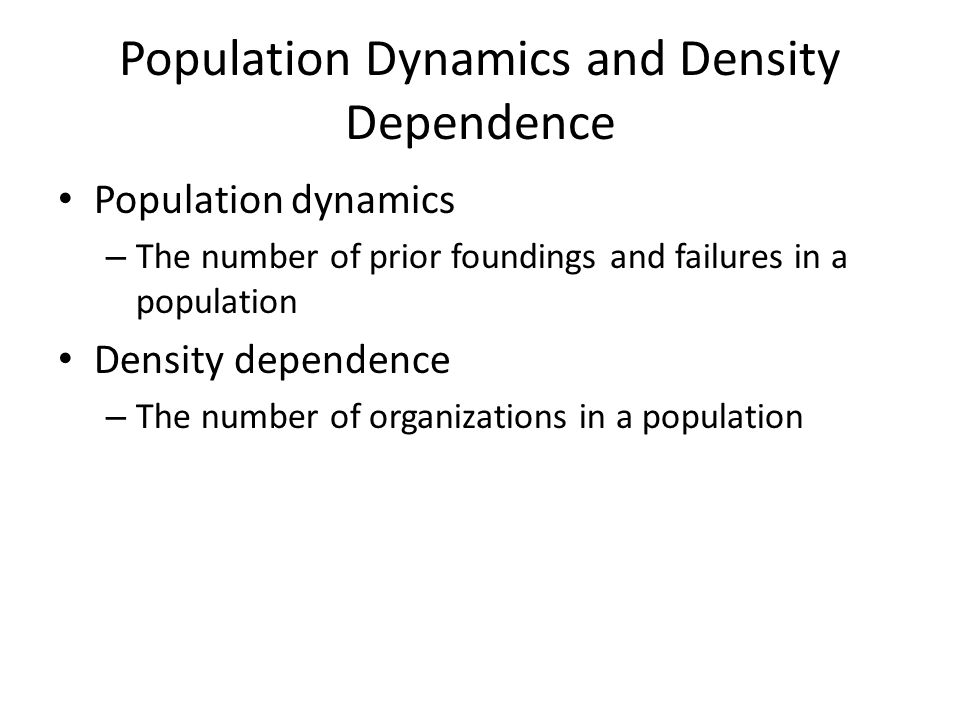 Population Dynamics and Density Dependence Population dynamics – The number of prior foundings and failures in a population Density dependence – The number of organizations in a population