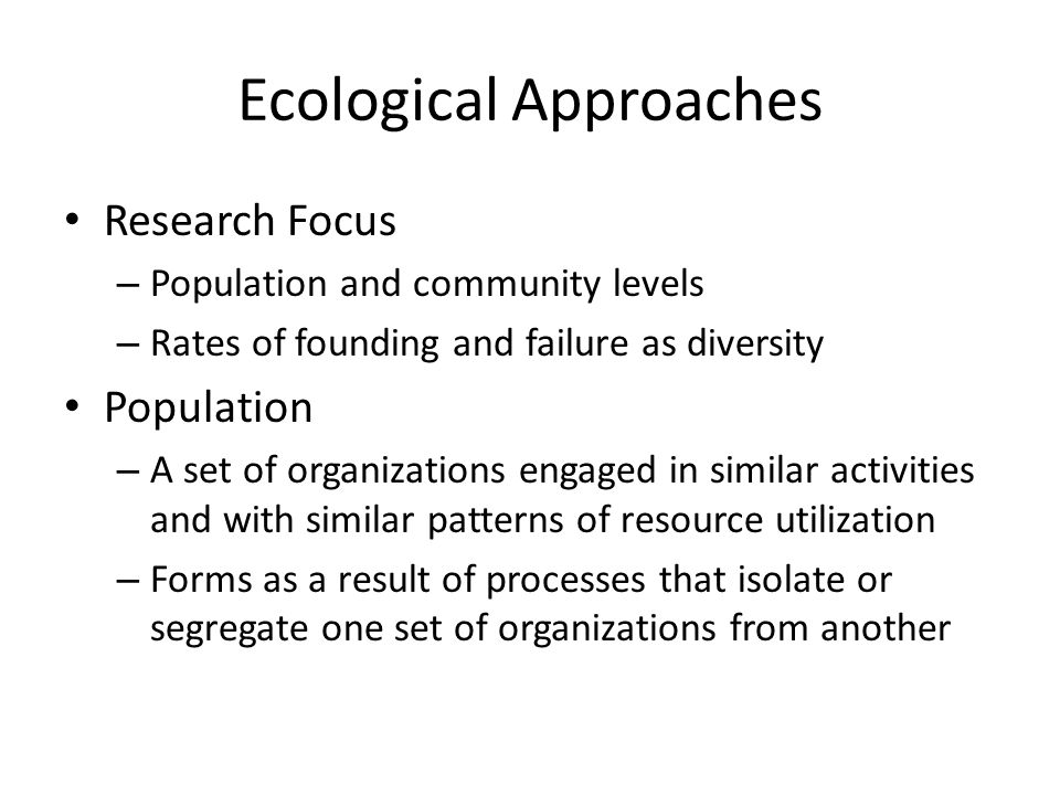Ecological Approaches Research Focus – Population and community levels – Rates of founding and failure as diversity Population – A set of organizations engaged in similar activities and with similar patterns of resource utilization – Forms as a result of processes that isolate or segregate one set of organizations from another