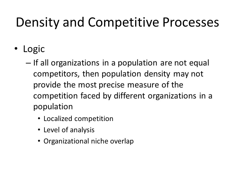 Density and Competitive Processes Logic – If all organizations in a population are not equal competitors, then population density may not provide the most precise measure of the competition faced by different organizations in a population Localized competition Level of analysis Organizational niche overlap