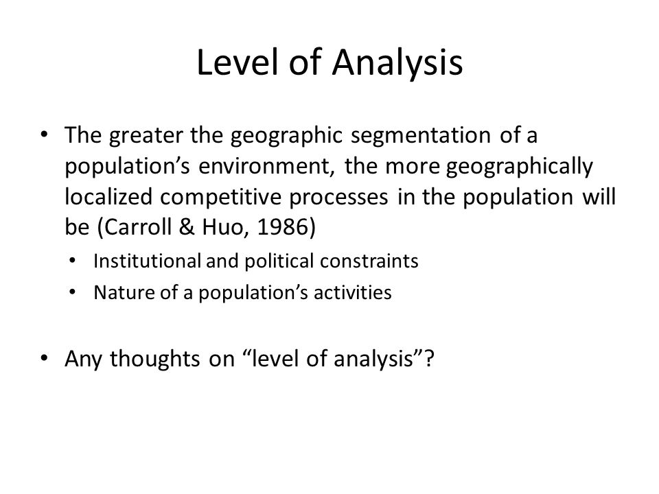 Level of Analysis The greater the geographic segmentation of a population's environment, the more geographically localized competitive processes in the population will be (Carroll & Huo, 1986) Institutional and political constraints Nature of a population's activities Any thoughts on level of analysis ?