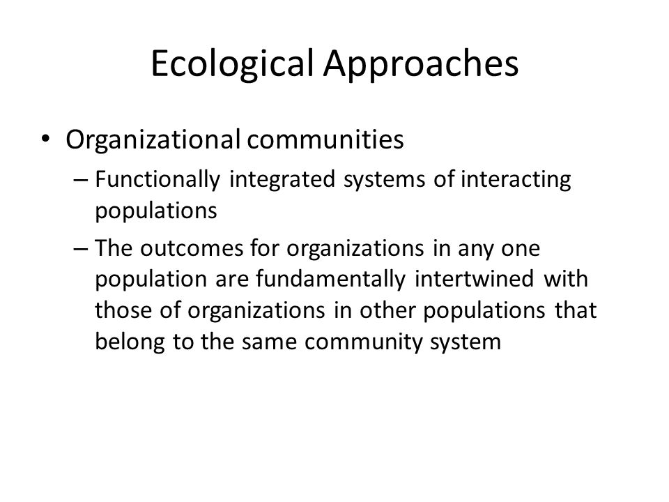 Ecological Approaches Organizational communities – Functionally integrated systems of interacting populations – The outcomes for organizations in any one population are fundamentally intertwined with those of organizations in other populations that belong to the same community system