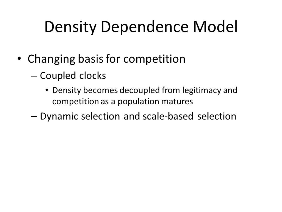 Density Dependence Model Changing basis for competition – Coupled clocks Density becomes decoupled from legitimacy and competition as a population matures – Dynamic selection and scale-based selection