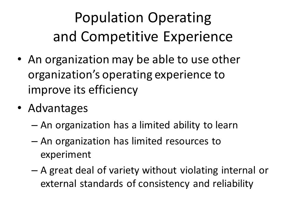 Population Operating and Competitive Experience An organization may be able to use other organization's operating experience to improve its efficiency Advantages – An organization has a limited ability to learn – An organization has limited resources to experiment – A great deal of variety without violating internal or external standards of consistency and reliability