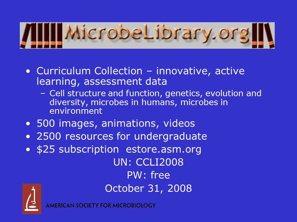 Curriculum Collection – innovative, active learning, assessment data –Cell structure and function, genetics, evolution and diversity, microbes in humans, microbes in environment 500 images, animations, videos 2500 resources for undergraduate $25 subscription estore.asm.org UN: CCLI2008 PW: free October 31, 2008