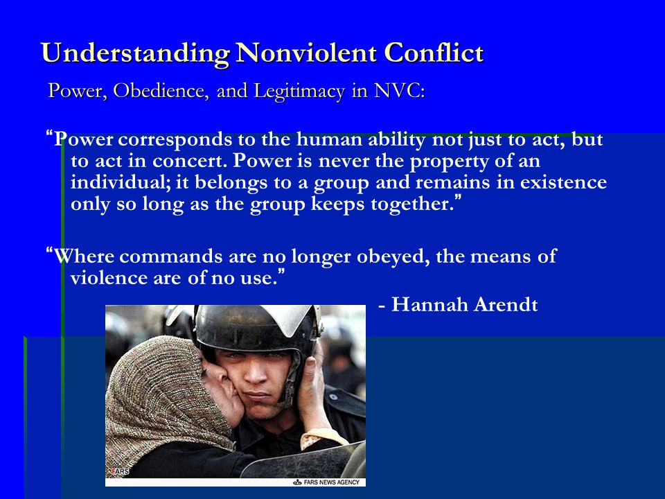 Understanding Nonviolent Conflict Power, Obedience, and Legitimacy in NVC: Power corresponds to the human ability not just to act, but to act in concert.