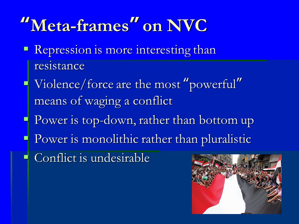 Meta-frames on NVC  Repression is more interesting than resistance  Violence/force are the most powerful means of waging a conflict  Power is top-down, rather than bottom up  Power is monolithic rather than pluralistic  Conflict is undesirable