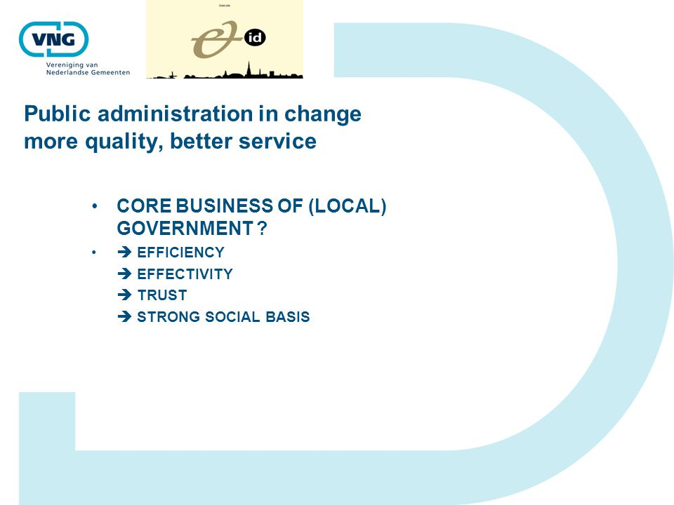 Public administration in change more quality, better service CORE BUSINESS OF (LOCAL) GOVERNMENT ?  EFFICIENCY  EFFECTIVITY  TRUST  STRONG SOCIAL