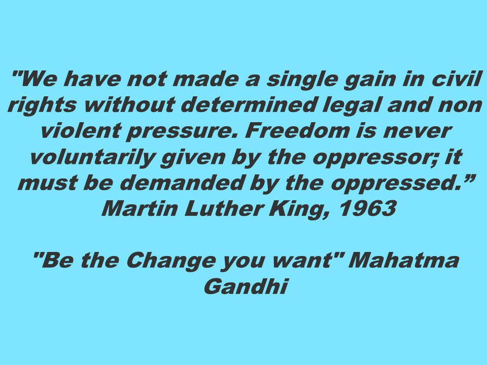 We have not made a single gain in civil rights without determined legal and non violent pressure.
