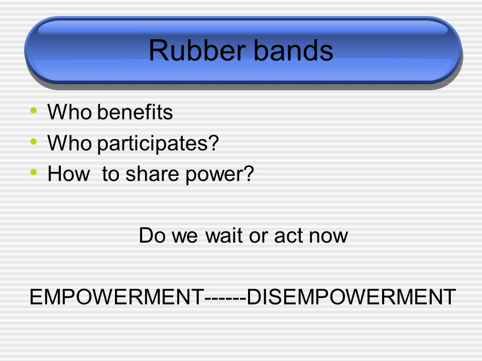 Rubber bands Who benefits Who participates. How to share power.