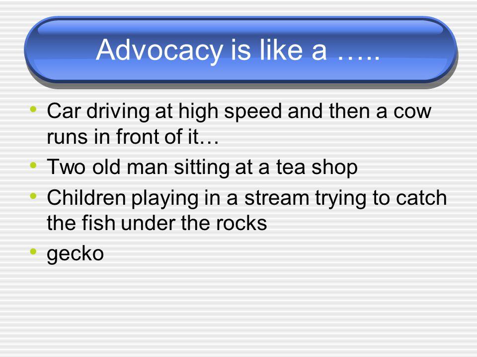 Advocacy is like a …..