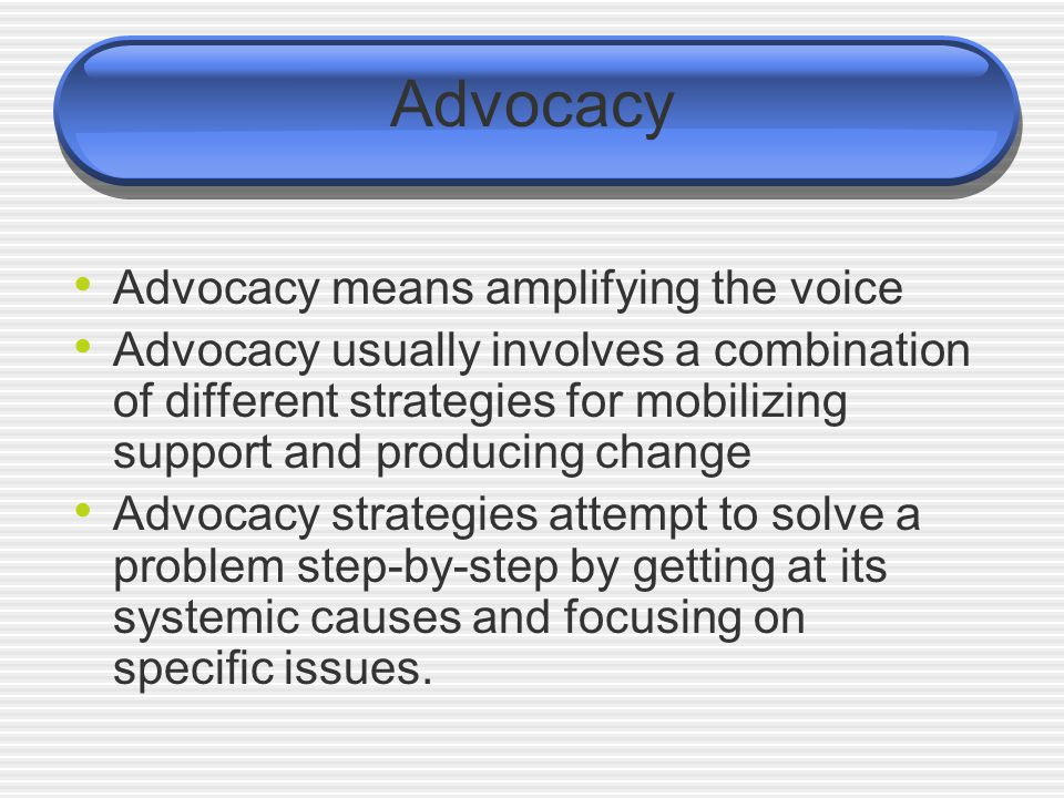 People-centred Advocacy A set of organized actions aimed at influencing public policies, societal attitudes and socio- political processes Enables and empowers the marginalized to speak for themselves.