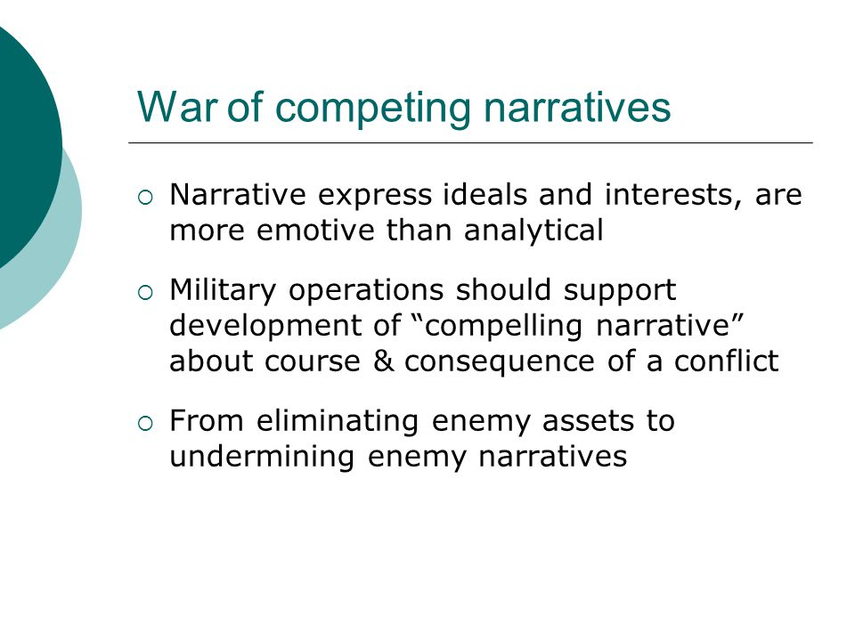 War of competing narratives  Narrative express ideals and interests, are more emotive than analytical  Military operations should support development of compelling narrative about course & consequence of a conflict  From eliminating enemy assets to undermining enemy narratives