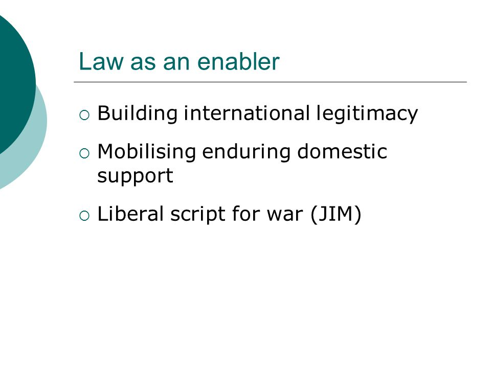 Law as an enabler  Building international legitimacy  Mobilising enduring domestic support  Liberal script for war (JIM)
