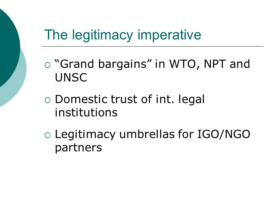 The legitimacy imperative  Grand bargains in WTO, NPT and UNSC  Domestic trust of int.