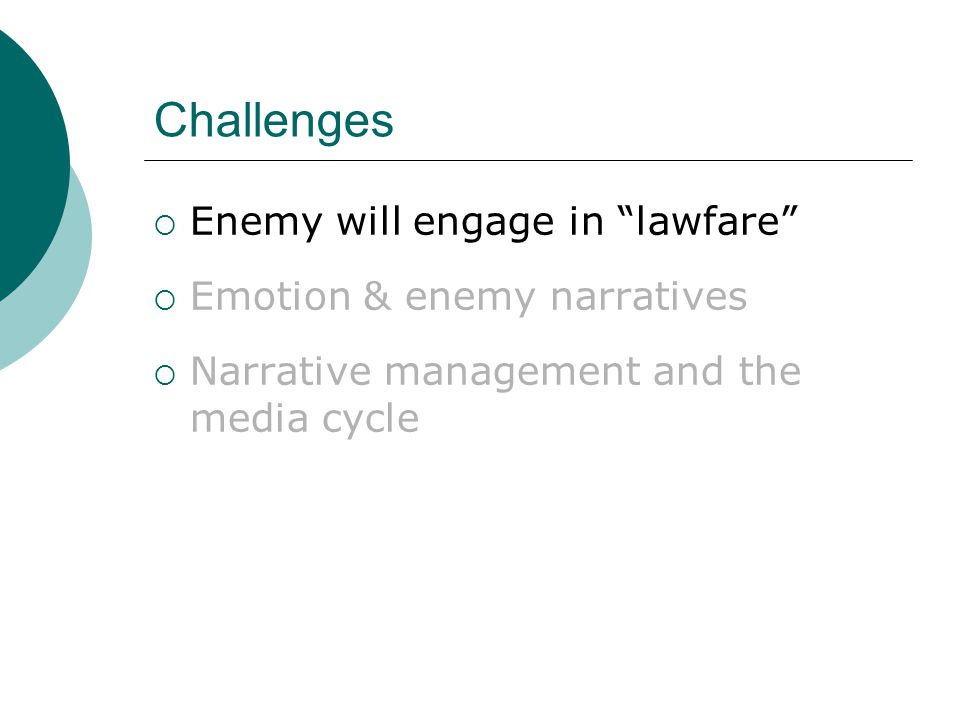 Challenges  Enemy will engage in lawfare  Emotion & enemy narratives  Narrative management and the media cycle