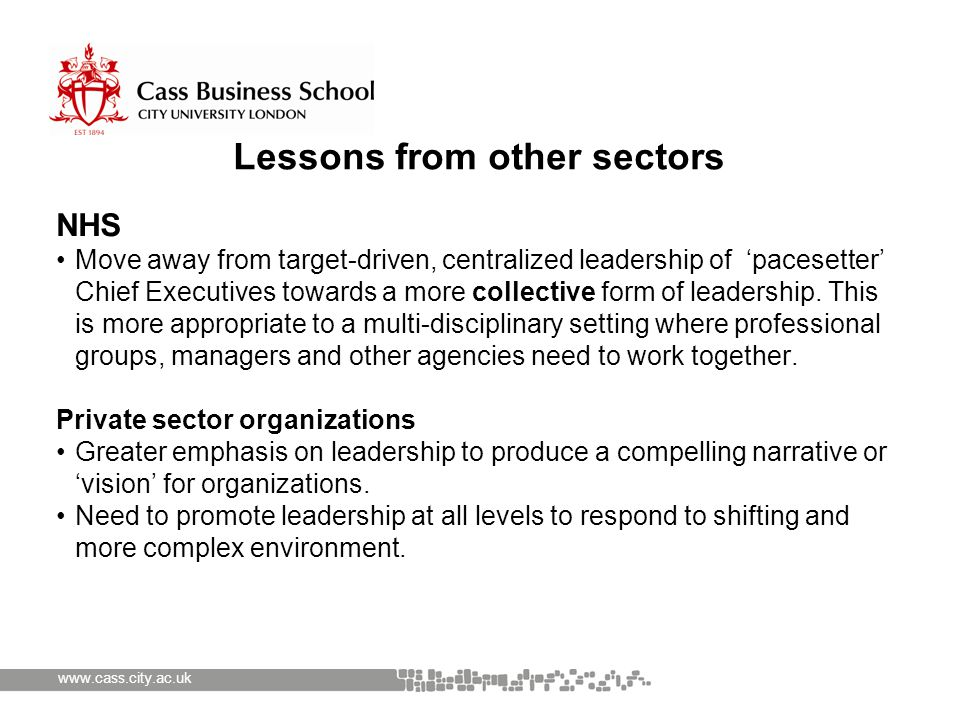 www.cass.city.ac.uk Lessons from other sectors NHS Move away from target-driven, centralized leadership of 'pacesetter' Chief Executives towards a more collective form of leadership.